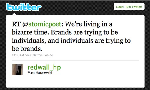 RT @atomicpoet: We're living in a bizarre time. Brands are trying to be individuals, and individuals are trying to be brands.